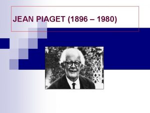 JEAN PIAGET 1896 1980 n Menurut Piaget perkembangan