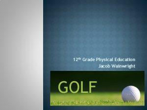 12 th Grade Physical Education Jacob Wainwright GOLF