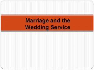 Marriage and the Wedding Service 1 Marriage is