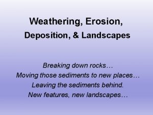 Weathering Erosion Deposition Landscapes Breaking down rocks Moving