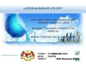 LAPORAN BANJIR JPS 2017 MESYUARAT PENGURUSAN SUMBER AIR