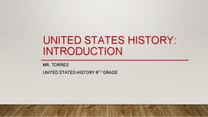 UNITED STATES HISTORY INTRODUCTION MR TORRES UNITED STATES