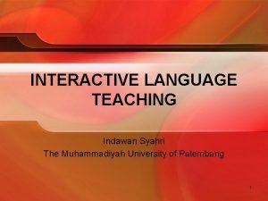 INTERACTIVE LANGUAGE TEACHING Indawan Syahri The Muhammadiyah University