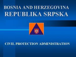 BOSNIA AND HERZEGOVINA REPUBLIKA SRPSKA CIVIL PROTECTION ADMINISTRATION