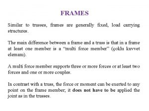 FRAMES Similar to trusses frames are generally fixed