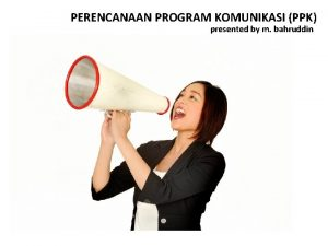 PERENCANAAN PROGRAM KOMUNIKASI PPK presented by m bahruddin