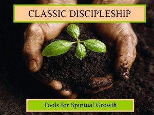 CLASSIC DISCIPLESHIP Tools for Spiritual Growth Classic Discipleship