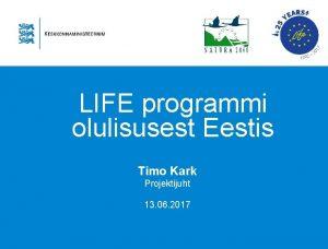 LIFE programmi olulisusest Eestis Timo Kark Projektijuht 13