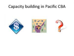 Capacity building in Pacific CBA Capacity building in