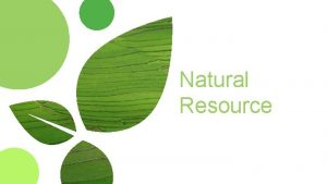 Natural Resource Nature Resource Natural resources are all