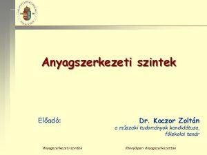 Anyagszerkezeti szintek Elad Anyagszerkezeti szintek Dr Koczor Zoltn