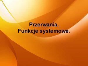 Przerwania Funkcje systemowe Przerwanie Przerwanie to pewien sygna
