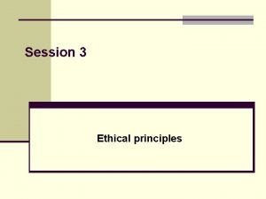 Session 3 Ethical principles Guidelines for ethical thinking