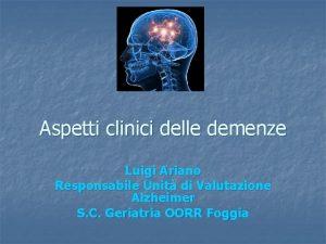 Aspetti clinici delle demenze Luigi Ariano Responsabile Unit