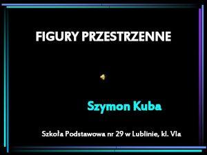 FIGURY PRZESTRZENNE Szymon Kuba Szkoa Podstawowa nr 29