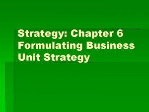Strategy Chapter 6 Formulating Business Unit Strategy Overview