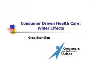 Consumer Driven Health Care Wider Effects Greg Scandlen