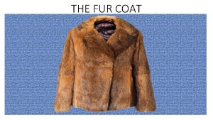 THE FUR COAT The fur coat Different meanings