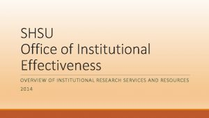 SHSU Office of Institutional Effectiveness OVERVIEW OF INSTITUTIONAL