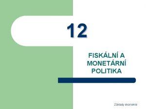 12 FISKLN A MONETRN POLITIKA Zklady ekonomie 1