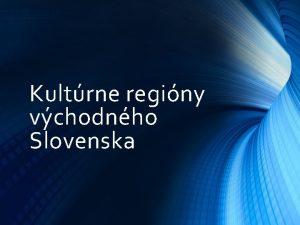 Kultrne reginy vchodnho Slovenska o je to kultrny