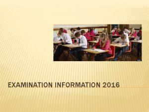 EXAMINATION INFORMATION 2016 OBJECTIVES To explain examination procedures