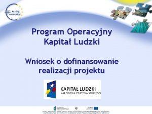 Program Operacyjny Kapita Ludzki Wniosek o dofinansowanie realizacji