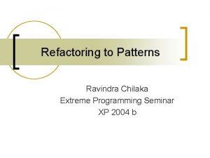 Refactoring to Patterns Ravindra Chilaka Extreme Programming Seminar