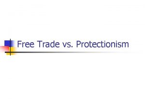 Free Trade vs Protectionism Free Trade vs Protectionism