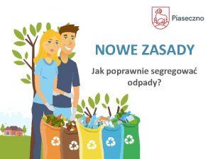 NOWE ZASADY Jak poprawnie segregowa odpady JAK ZAGOSPODAROWUJEMY