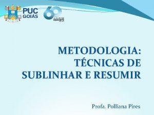 METODOLOGIA TCNICAS DE SUBLINHAR E RESUMIR Profa Polliana