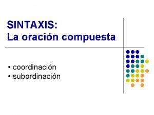 SINTAXIS La oracin compuesta coordinacin subordinacin Coordinacin l
