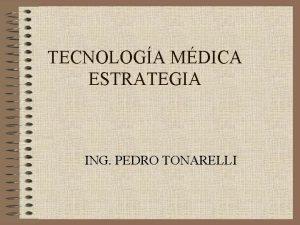 TECNOLOGA MDICA ESTRATEGIA ING PEDRO TONARELLI TECNOLOGA MDICA