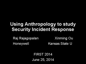 Using Anthropology to study Security Incident Response Rajagopalan