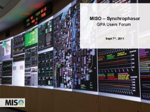 MISO Synchrophasor GPA Users Forum Sept 7 th