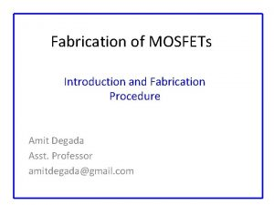 Fabrication of MOSFETs Introduction and Fabrication Procedure Amit