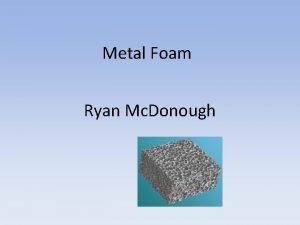 Metal Foam Ryan Mc Donough What is Metal