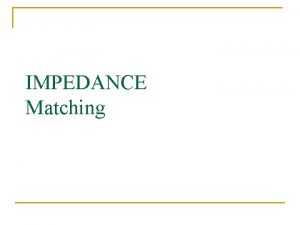 IMPEDANCE Matching LOADED Q n n The Q