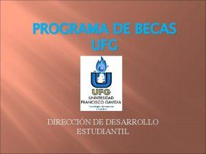 PROGRAMA DE BECAS UFG DIRECCIN DE DESARROLLO ESTUDIANTIL