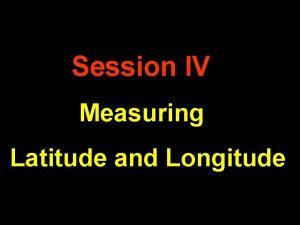 Session IV Measuring Latitude and Longitude General Rules