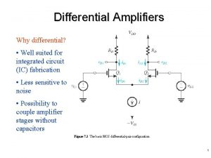 Differential Amplifiers Why differential Well suited for integrated