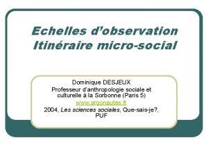 Echelles dobservation Itinraire microsocial Dominique DESJEUX Professeur danthropologie