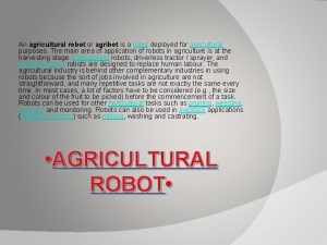 An agricultural robot or agribot is a robot