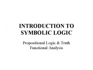 INTRODUCTION TO SYMBOLIC LOGIC Propositional Logic Truth Functional