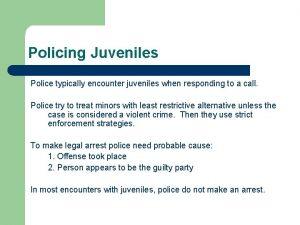 Policing Juveniles Police typically encounter juveniles when responding