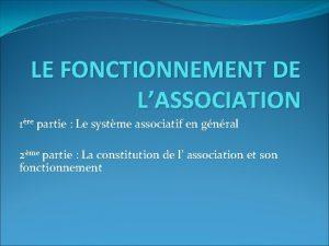 LE FONCTIONNEMENT DE LASSOCIATION 1re partie Le systme