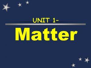 UNIT 1 Matter What is matter anyway Matter