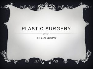 PLASTIC SURGERY BY Cyle Williams INTRODUCTION Plastic surgery