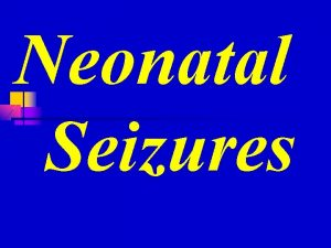 Neonatal Seizures n Seizures are a common manifestation