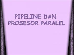 PIPELINE DAN PROSESOR PARALEL Pengertian pipeline Pipeline adalah